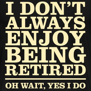 I Don't Always Enjoy Being Retired - Oh Wait... - Men's Premium T-Shirt