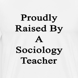 proudly_raised_by_a_sociology_teacher T-Shirts - Men's Premium T-Shirt