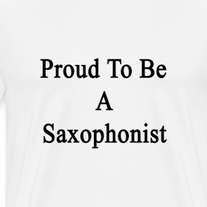 proud_to_be_a_saxophonist T-Shirts - Men's Premium T-Shirt