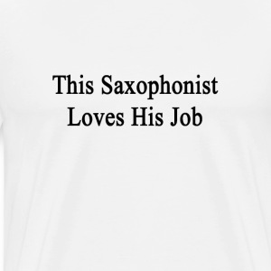 this_saxophonist_loves_his_job T-Shirts - Men's Premium T-Shirt