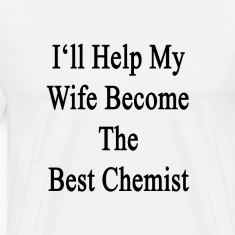 ill_help_my_wife_become_the_best_chemist T-Shirts