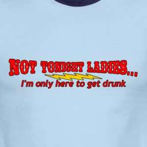 NOT TONIGHT LADIES, I'M ONLY HERE TO GET DRUNK - Men's Ringer T-Shirt