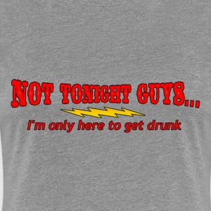 NOT TONIGHT GUYS, I'M ONLY HERE TO GET DRUNK - Women's Premium T-Shirt