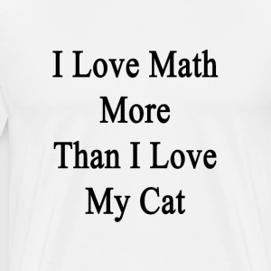 i_love_math_more_than_i_love_my_cat T-Shirts - Men's Premium T-Shirt