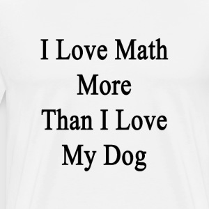 i_love_math_more_than_i_love_my_dog T-Shirts - Men's Premium T-Shirt