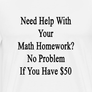 need_help_with_your_math_homework_no_pro T-Shirts - Men's Premium T-Shirt