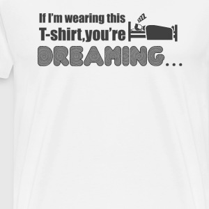 You're dreaming! T-shirt - Men's Premium T-Shirt