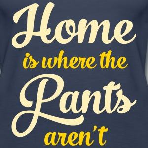 Home Is Where The Pants Aren\'t Tanks - Women's Premium Tank Top