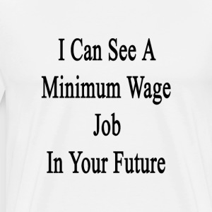 i_can_see_a_minimum_wage_job_in_your_fut T-Shirts - Men's Premium T-Shirt