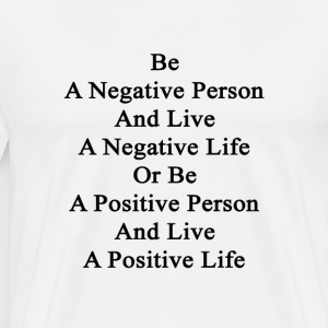 be_a_negative_person_and_live_a_negative T-Shirts - Men's Premium T-Shirt