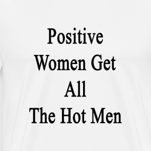 positive_women_get_all_the_hot_men T-Shirts - Men's Premium T-Shirt
