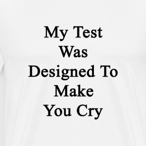 my_test_was_designed_to_make_you_cry T-Shirts - Men's Premium T-Shirt