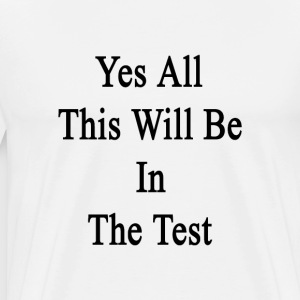 yes_all_this_will_be_in_the_test T-Shirts - Men's Premium T-Shirt