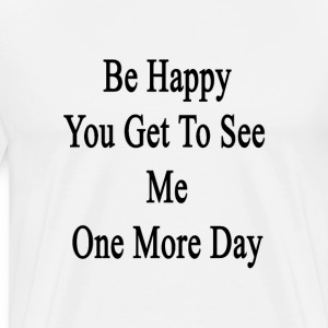 be_happy_you_get_to_see_me_one_more_day T-Shirts - Men's Premium T-Shirt