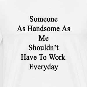 someone_as_handsome_as_me_shouldnt_have_ T-Shirts - Men's Premium T-Shirt