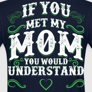 If you met my Mom. You would understand. - Women's T-Shirt