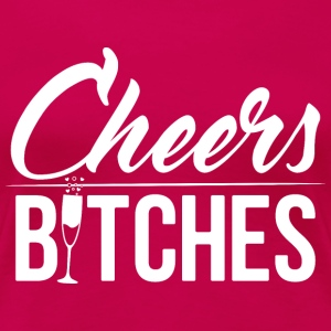 Cheers bitches - Women's Premium T-Shirt