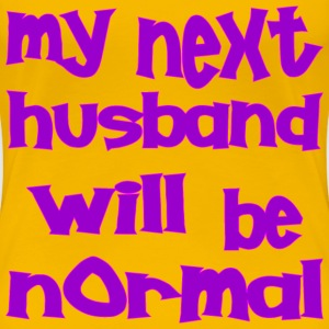 My Next Husband Will Be Normal  - Women's Premium T-Shirt
