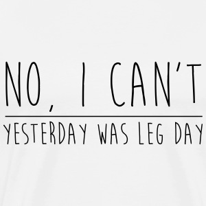NO I CAN'T, YESTERDAY WAS LEG DAY - Men's Premium T-Shirt