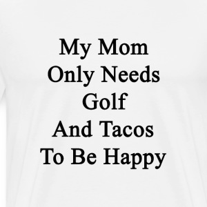my_mom_only_needs_golf_and_tacos_to_be_h T-Shirts - Men's Premium T-Shirt