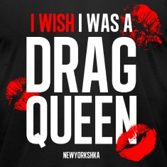 I wish I was a Drag Queen