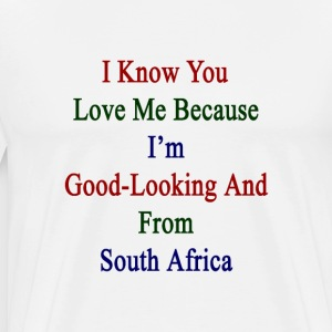 i_know_you_love_me_because_im_good_looki T-Shirts - Men's Premium T-Shirt