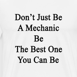 dont_just_be_a_mechanic_be_the_best_one_ T-Shirts - Men's Premium T-Shirt
