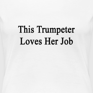 this_trumpeter_loves_her_job Women's T-Shirts - Women's Premium T-Shirt
