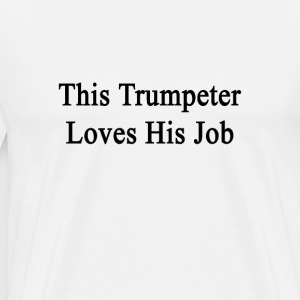 this_trumpeter_loves_his_job T-Shirts - Men's Premium T-Shirt