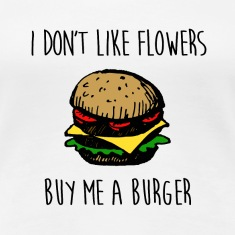 I DON'T LIKE FLOWERS, BUY ME A BURGER