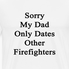 sorry_my_dad_only_dates_other_firefighte T-Shirts