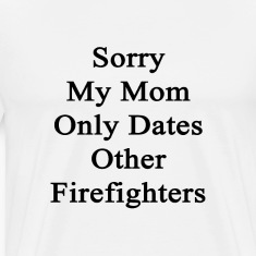 sorry_my_mom_only_dates_other_firefighte T-Shirts