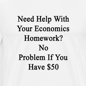 need_help_with_your_economics_homework_n T-Shirts - Men's Premium T-Shirt