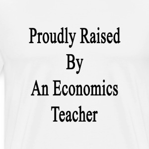 proudly_raised_by_an_economics_teacher T-Shirts - Men's Premium T-Shirt