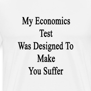my_economics_test_was_designed_to_make_y T-Shirts - Men's Premium T-Shirt