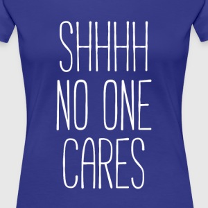 Shhhh no one cares Funny Unique Gift Idea T-shirt Women's T-Shirts - Women's Premium T-Shirt