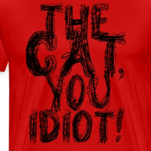 The Cat, You Idiot T-Shirt - Men's Premium T-Shirt