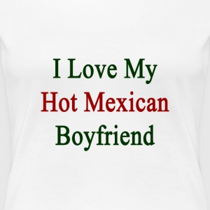 i_love_my_hot_mexican_boyfriend Women's T-Shirts - Women's Premium T-Shirt