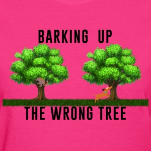Women's T-Shirt  Barking up the Wrong Tree - Women's T-Shirt