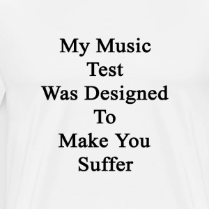 my_music_test_was_designed_to_make_you_s T-Shirts - Men's Premium T-Shirt