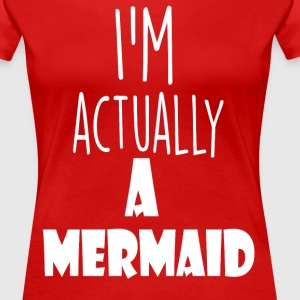 i am actually a mermaid - Women's Premium T-Shirt