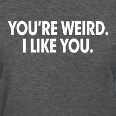 You're Weird. I Like You Women's T-Shirts