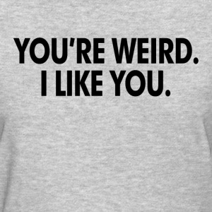 You're Weird. I Like You Women's T-Shirts - Women's T-Shirt