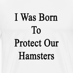 i_was_born_to_protect_our_hamsters T-Shirts