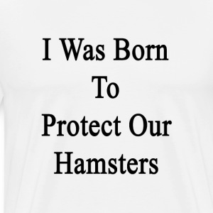 i_was_born_to_protect_our_hamsters T-Shirts - Men's Premium T-Shirt