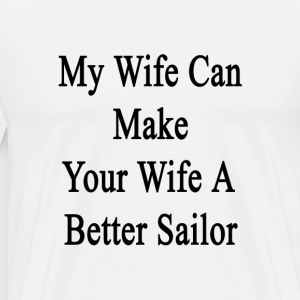 my_wife_can_make_your_wife_a_better_sail T-Shirts - Men's Premium T-Shirt