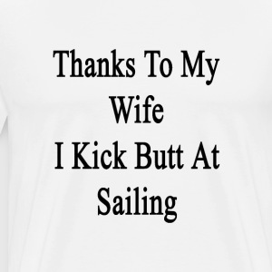 thanks_to_my_wife_i_kick_butt_at_sailing T-Shirts - Men's Premium T-Shirt