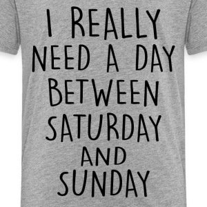 I really need a day btw saturday or sunday - Kids' Premium T-Shirt