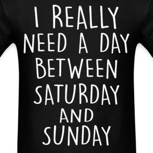 I really need a day btw sunday and saturday - Men's T-Shirt
