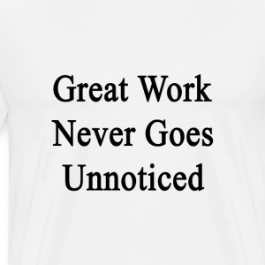 great_work_never_goes_unnoticed T-Shirts - Men's Premium T-Shirt